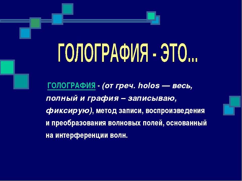 ГОЛОГРАФИЯ - (от греч. holos — весь, полный и графия – записываю, фиксирую), ...