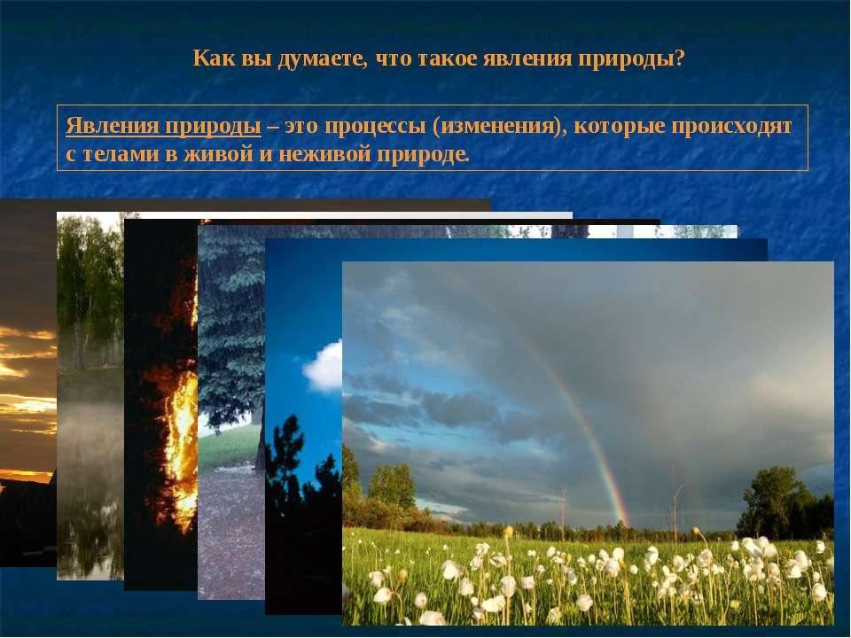 Как вы думаете, что такое явления природы? Явления природы – это процессы (из...