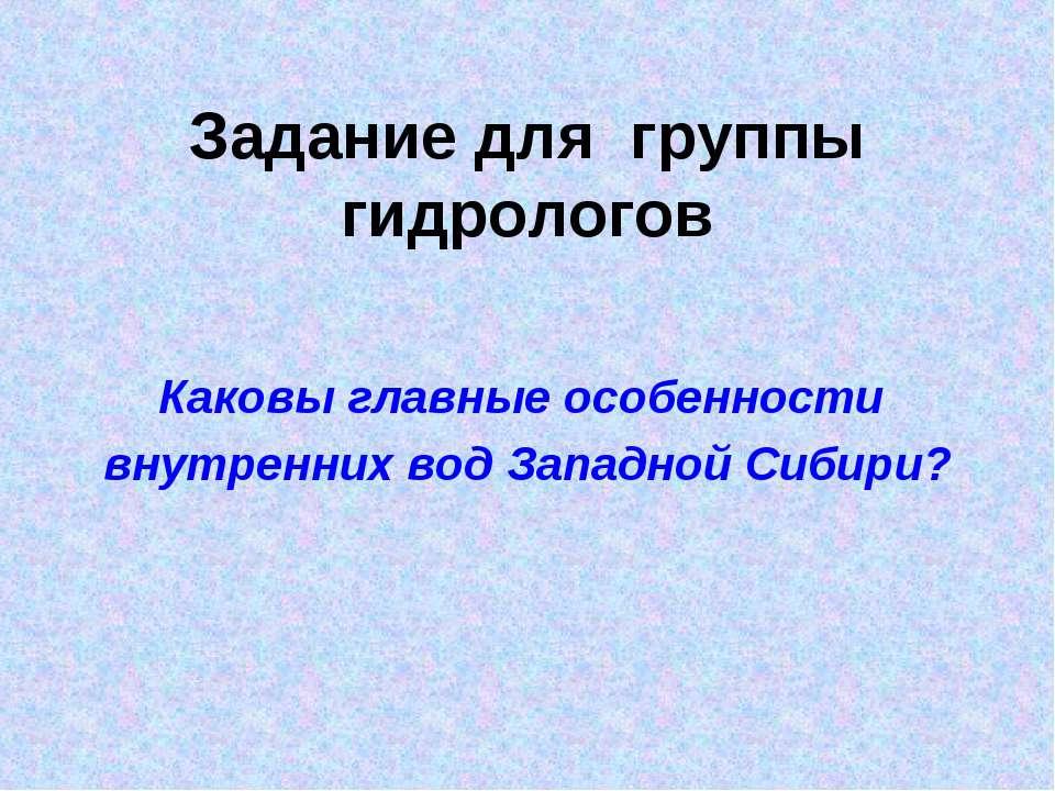 Задание для группы гидрологов Каковы главные особенности внутренних вод Запад...