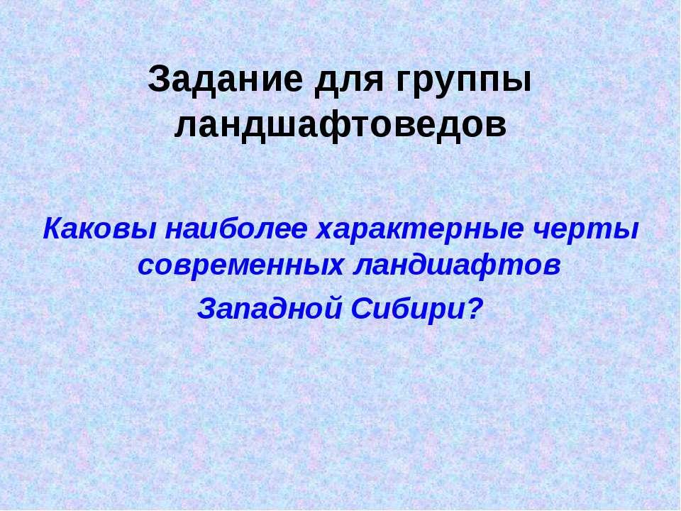 Задание для группы ландшафтоведов Каковы наиболее характерные черты современн...