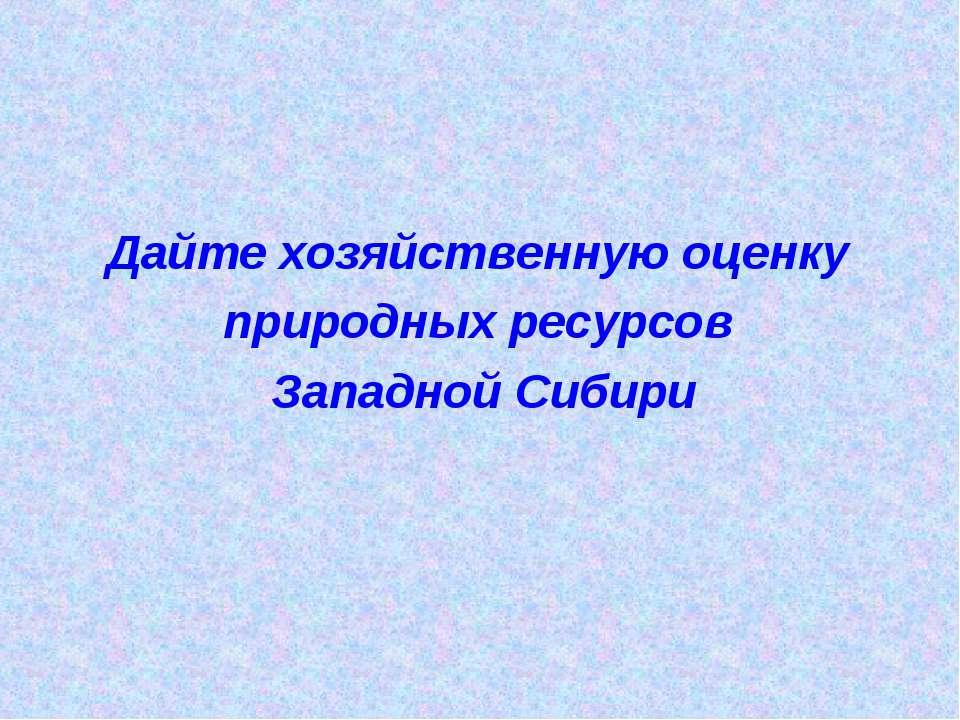 Дайте хозяйственную оценку природных ресурсов Западной Сибири