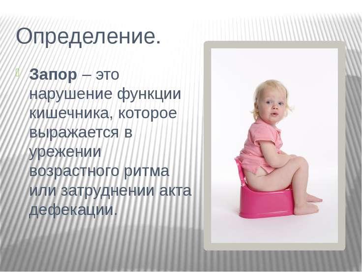 Определение. Запор – это нарушение функции кишечника, которое выражается в ур...