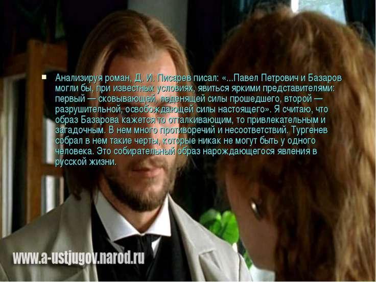 Анализируя роман, Д. И. Писарев писал: «...Павел Петрович и Базаров могли бы,...