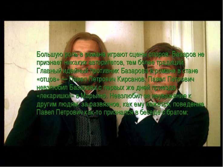 Большую роль в романе играют сцены споров. Базаров не признает никаких автори...