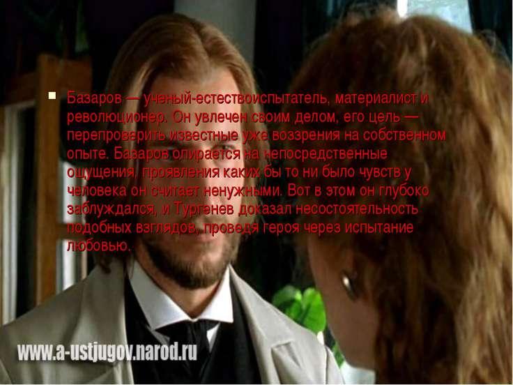 Базаров — ученый-естествоиспытатель, материалист и революционер. Он увлечен с...