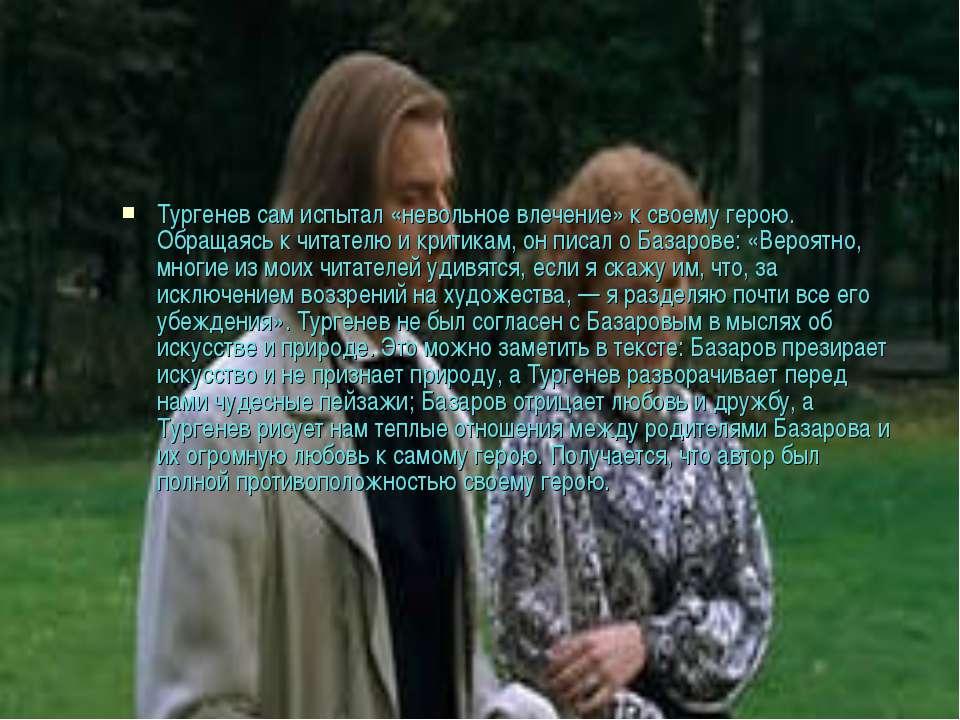 Тургенев сам испытал «невольное влечение» к своему герою. Обращаясь к читател...
