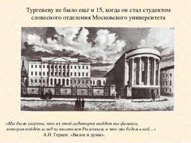 Тургеневу не было ещё и 15, когда он стал студентом словесного отделения Моск...