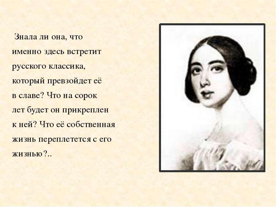 Знала ли она, что именно здесь встретит русского классика, который превзойдет...