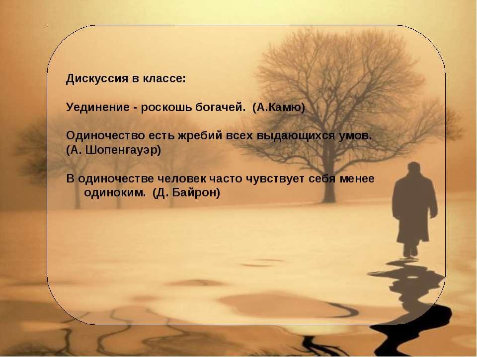 Дискуссия в классе: Уединение - роскошь богачей. (А.Камю) Одиночество есть жр...