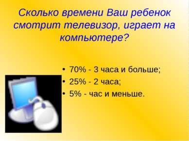 Сколько времени Ваш ребенок смотрит телевизор, играет на компьютере? 70% - 3 ...
