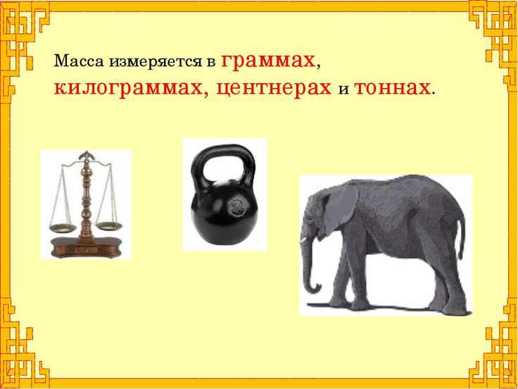 Масса измеряется в граммах, килограммах, центнерах и тоннах.