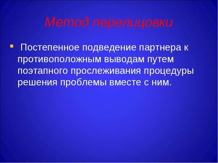 Метод перелицовки Постепенное подведение партнера к противоположным выводам п...