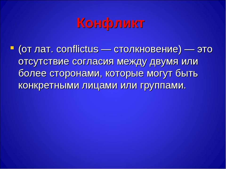 Конфликт (от лат. conflictus — столкновение) — это отсутствие согласия между ...