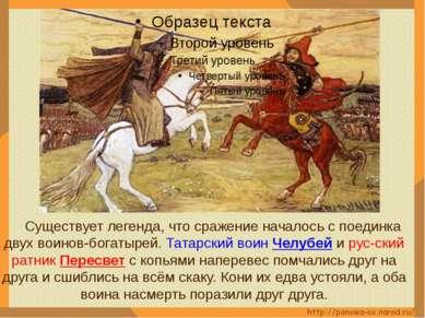 Существует легенда, что сражение началось с поединка двух воинов-богатырей. Т...