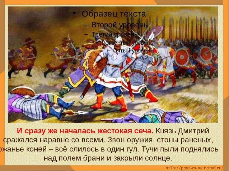 И сразу же началась жестокая сеча. Князь Дмитрий сражался наравне со всеми. З...