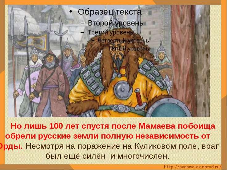 Но лишь 100 лет спустя после Мамаева побоища обрели русские земли полную неза...
