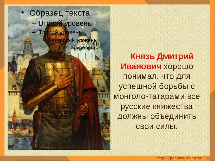 Князь Дмитрий Иванович хорошо понимал, что для успешной борьбы с монголо-тата...