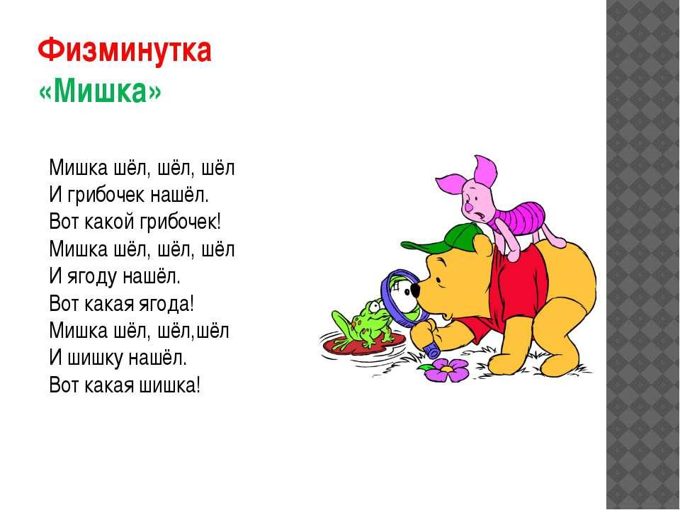 Физминутка «Мишка» Мишка шёл, шёл, шёл И грибочек нашёл. Вот какой грибочек! ...