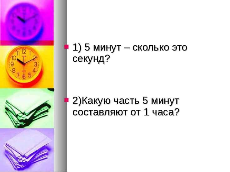 1) 5 минут – сколько это секунд? 2)Какую часть 5 минут составляют от 1 часа?