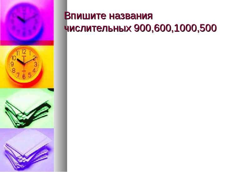 Впишите названия числительных 900,600,1000,500