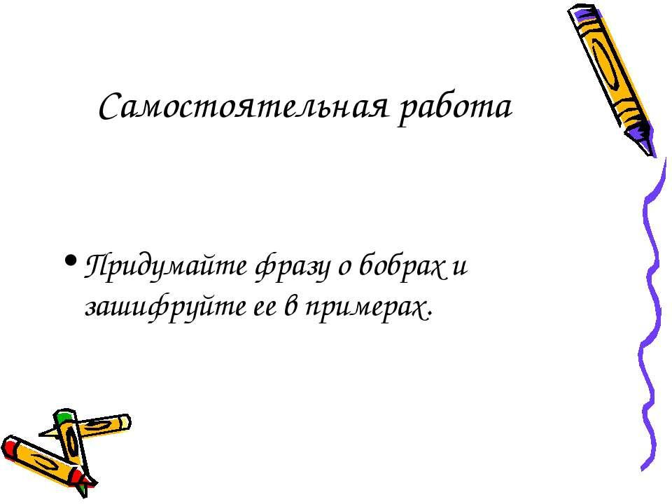 Самостоятельная работа Придумайте фразу о бобрах и зашифруйте ее в примерах.