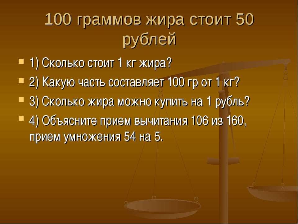 100 граммов жира стоит 50 рублей 1) Сколько стоит 1 кг жира? 2) Какую часть с...