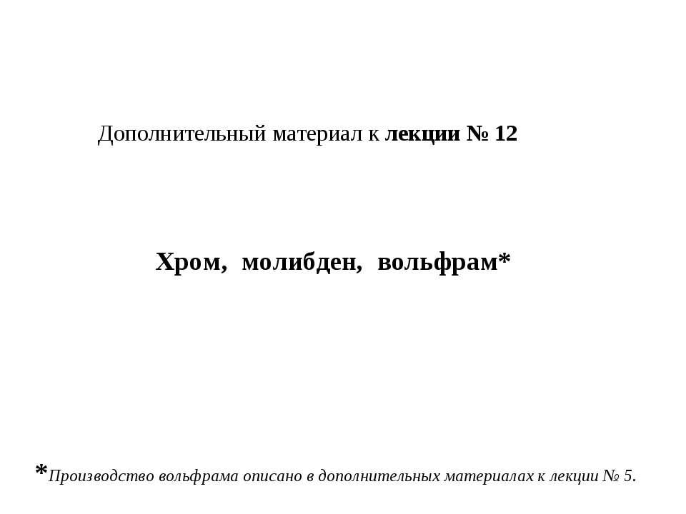 Дополнительный материал к лекции № 12 Хром, молибден, вольфрам* *Производство...