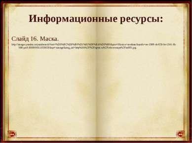 Информационные ресурсы: Слайд 16. Маска. http://images.yandex.ru/yandsearch?t...
