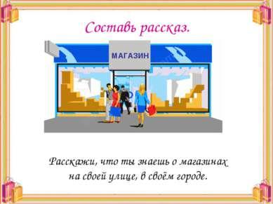 Составь рассказ. Расскажи, что ты знаешь о магазинах на своей улице, в своём ...