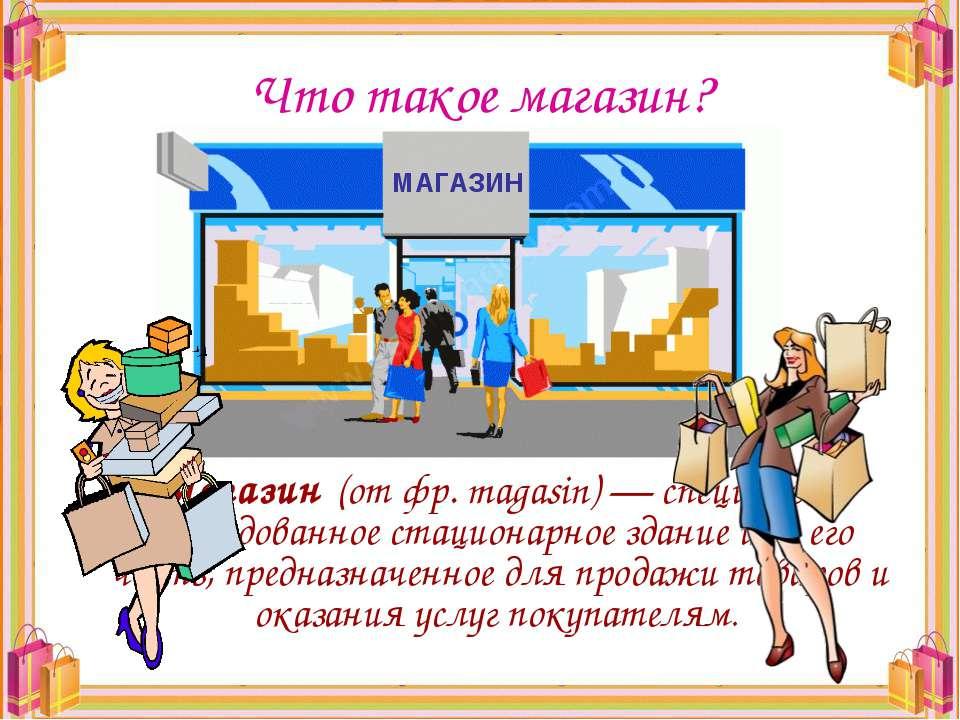 Что такое магазин? Магазин (от фр. magasin) — специально оборудованное стацио...