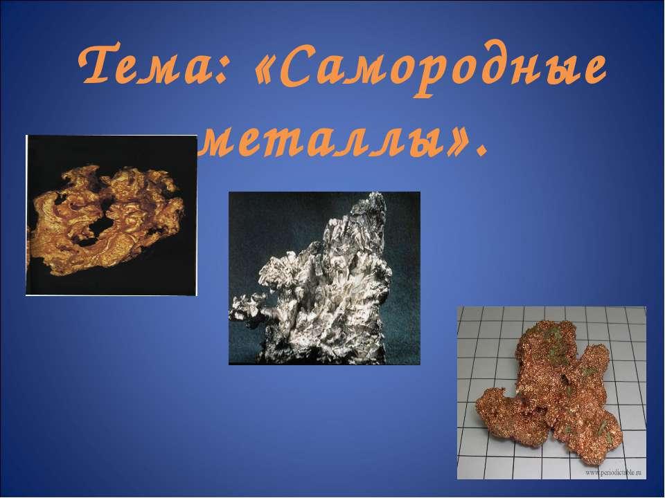 Тема: «Самородные металлы».