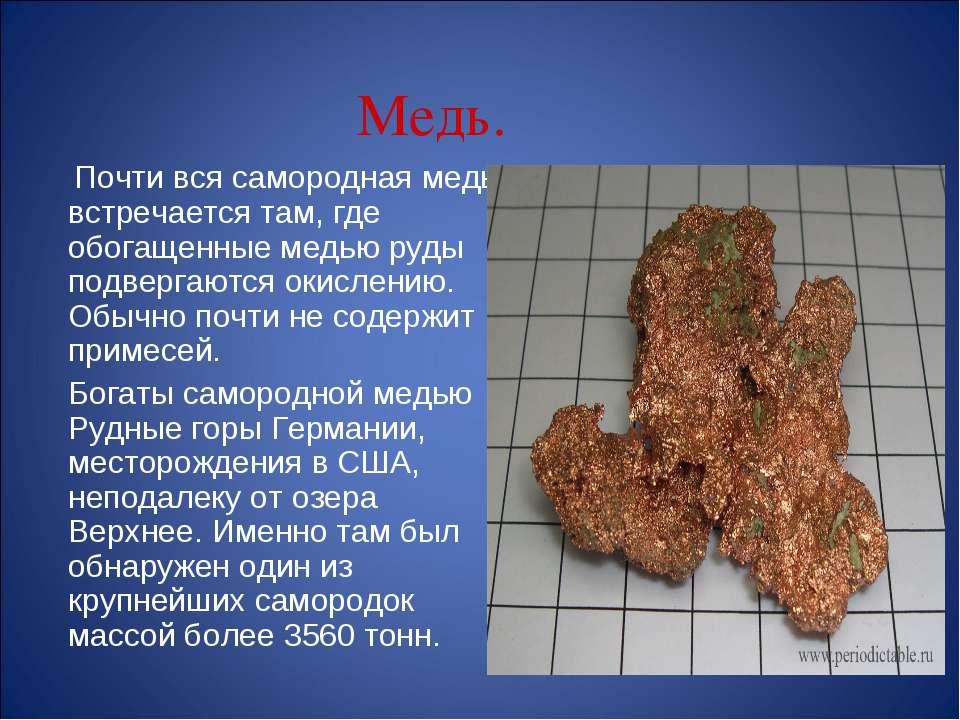 Медь. Почти вся самородная медь встречается там, где обогащенные медью руды п...