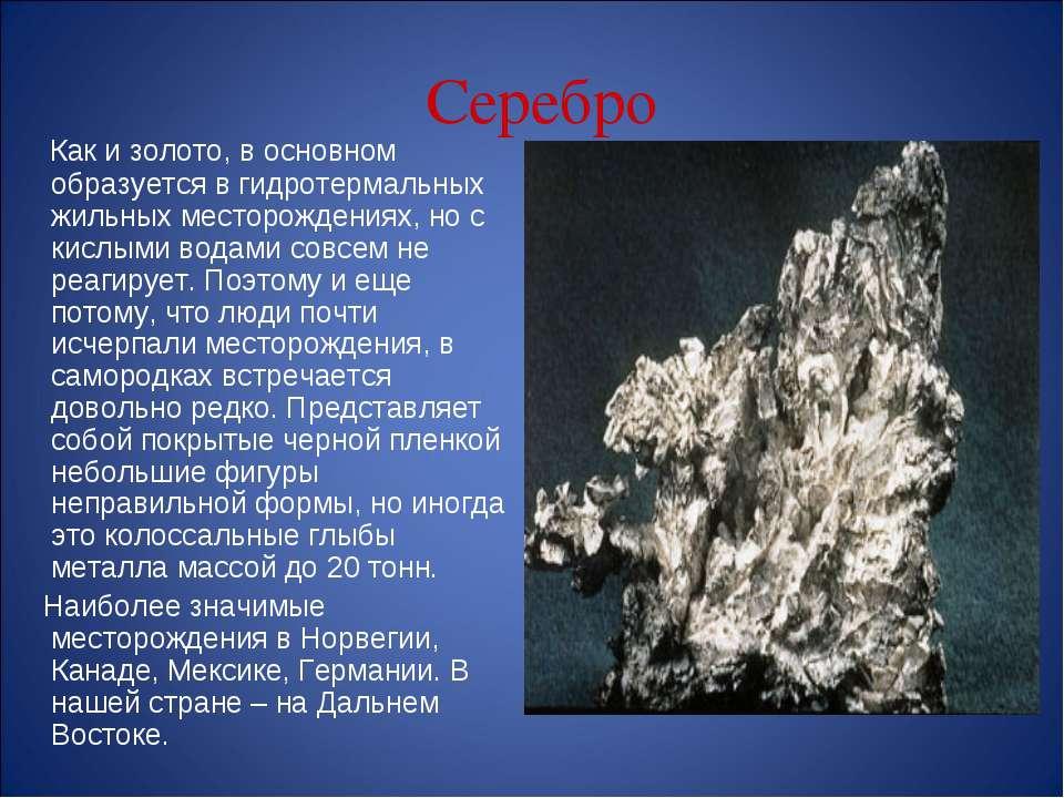 Серебро Как и золото, в основном образуется в гидротермальных жильных месторо...