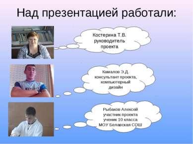 Над презентацией работали: Костерина Т.В. руководитель проекта Камалов Э.Д. к...