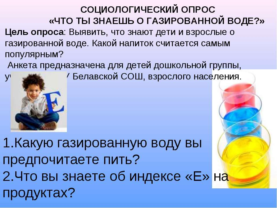 СОЦИОЛОГИЧЕСКИЙ ОПРОС «ЧТО ТЫ ЗНАЕШЬ О ГАЗИРОВАННОЙ ВОДЕ?» Цель опроса: Выяви...