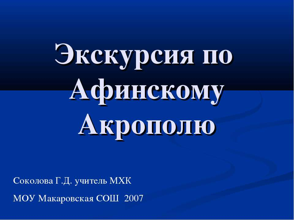 Экскурсия по Афинскому Акрополю Соколова Г.Д. учитель МХК МОУ Макаровская СОШ...