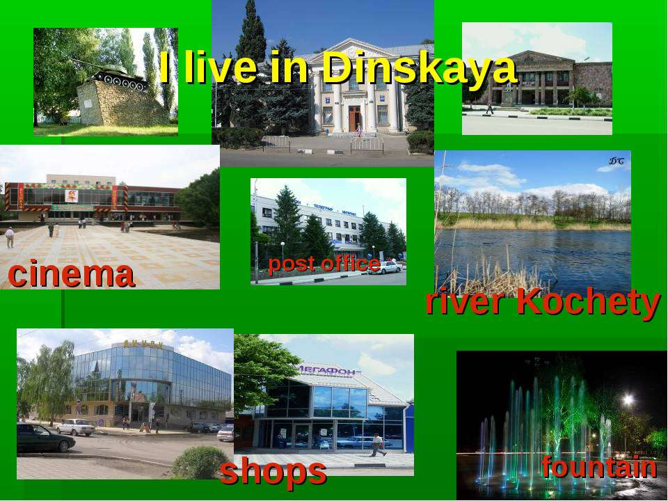 I live in Dinskaya cinema shops river Kochety fountain post office
