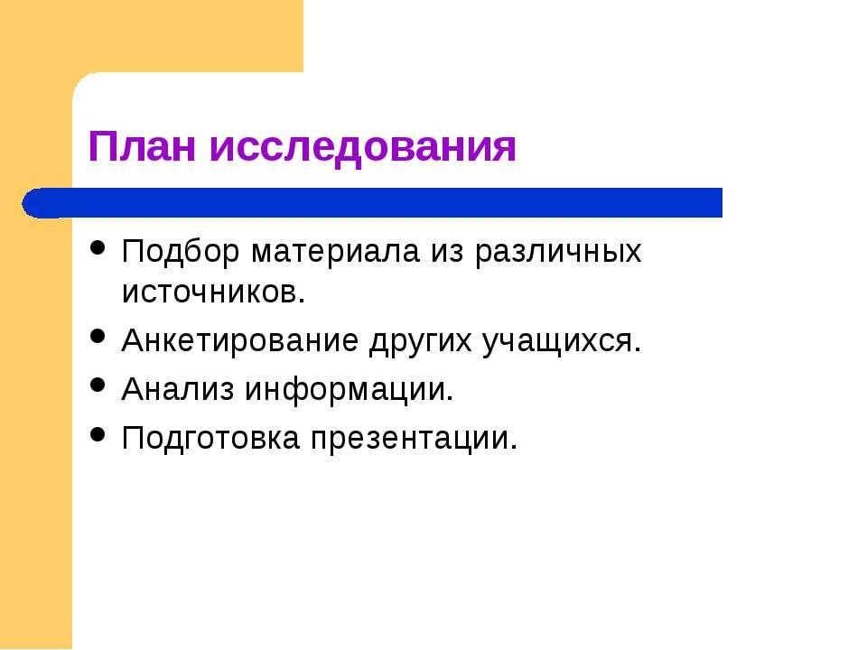 План исследования Подбор материала из различных источников. Анкетирование дру...