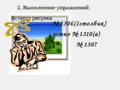 2. Выполнение упражнений . № 1306(1столбик) устно № 1310(а) № 1307