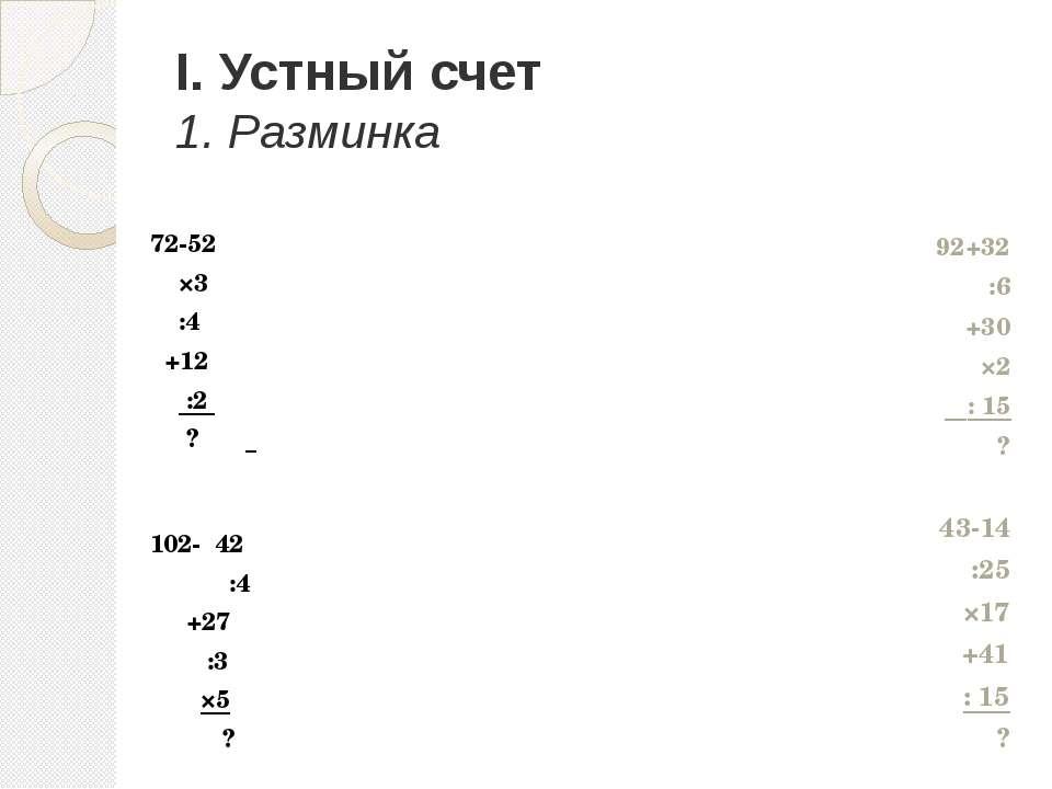 I. Устный счет 1. Разминка 72-52 ×3 :4 +12 :2 ? 102- 42 :4 +27 :3 ×5 ? 92+32 ...