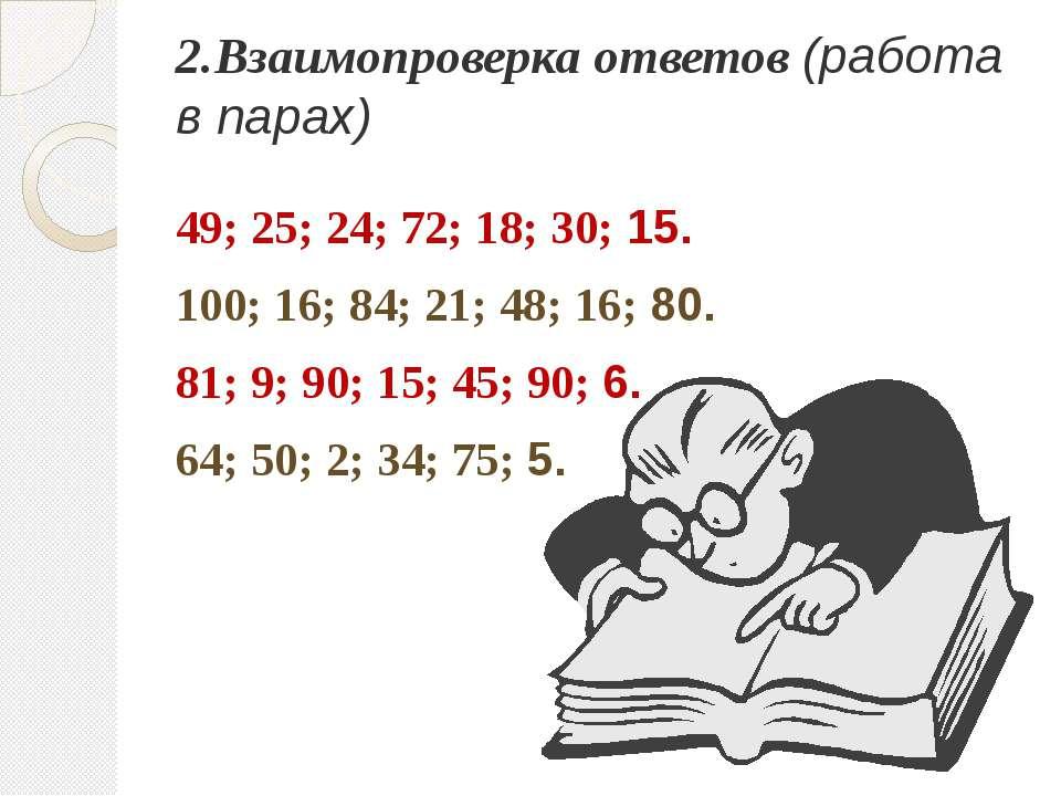 2.Взаимопроверка ответов (работа в парах) 49; 25; 24; 72; 18; 30; 15. 100; 16...