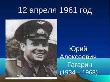 12 апреля 1961 год Юрий Алексеевич Гагарин (1934 – 1968)