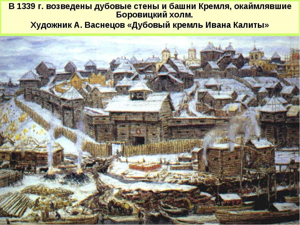 В 1339 г. возведены дубовые стены и башни Кремля, окаймлявшие Боровицкий холм...