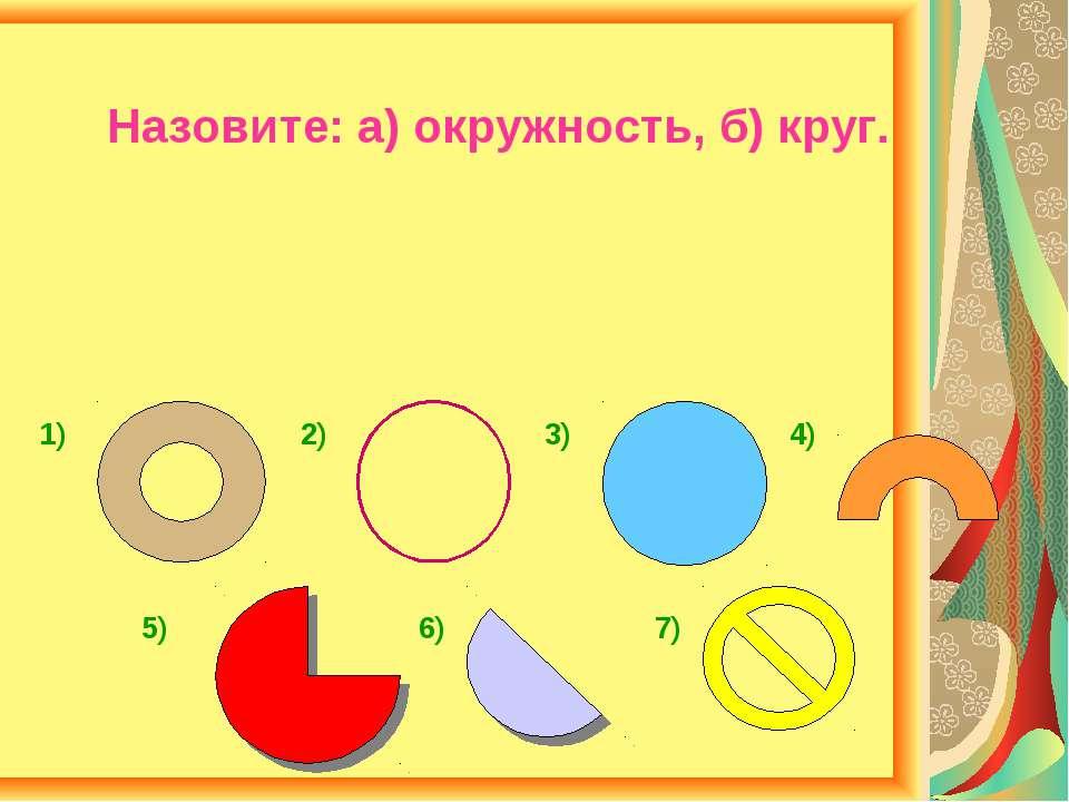 Назовите: а) окружность, б) круг. 1) 2) 3) 4) 5) 6) 7)