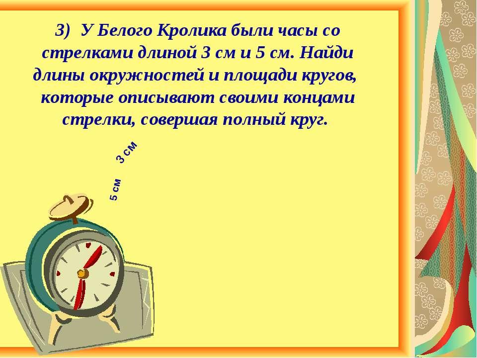 3) У Белого Кролика были часы со стрелками длиной 3 см и 5 см. Найди длины ок...