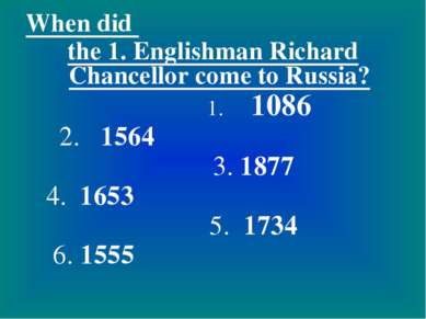 When did the 1. Englishman Richard Chancellor come to Russia? 1. 1086 2. 1564...