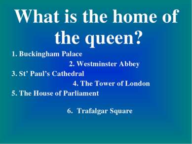 What is the home of the queen? 1. Buckingham Palace 2. Westminster Abbey 3. S...