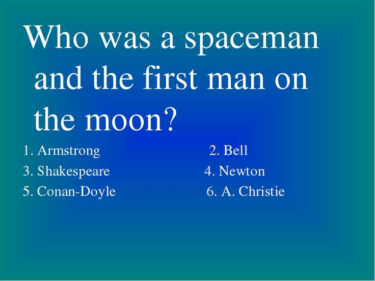 Who was a spaceman and the first man on the moon? 1. Armstrong 2. Bell 3. Sha...