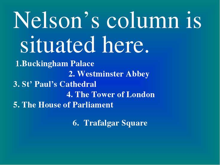 Nelson's column is situated here. 1.Buckingham Palace 2. Westminster Abbey 3....