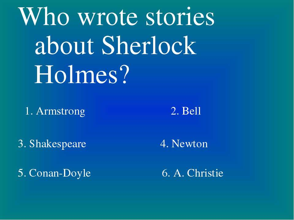 Who wrote stories about Sherlock Holmes? 1. Armstrong 2. Bell 3. Shakespeare ...